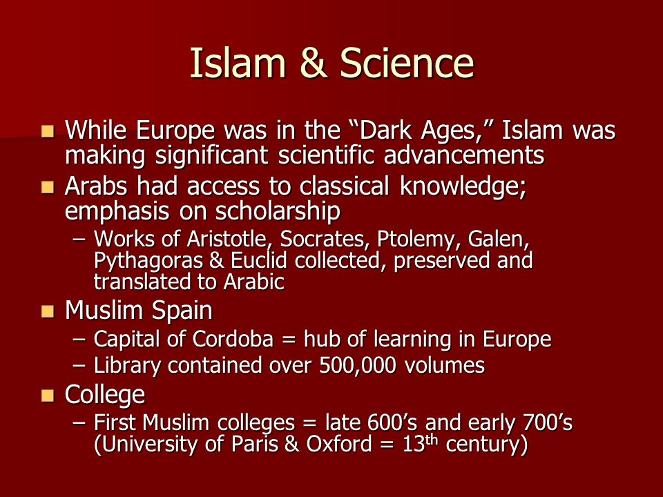 Islam & Science While Europe was in the Dark Ages, Islam was making significant scientific advancements While Europe was in the Dark Ages, Islam was making significant scientific advancements Arabs had access to classical knowledge; emphasis on scholarship Arabs had access to classical knowledge; emphasis on scholarship –Works of Aristotle, Socrates, Ptolemy, Galen, Pythagoras & Euclid collected, preserved and translated to Arabic Muslim Spain Muslim Spain –Capital of Cordoba = hub of learning in Europe –Library contained over 500,000 volumes College College –First Muslim colleges = late 600's and early 700's (University of Paris & Oxford = 13 th century)