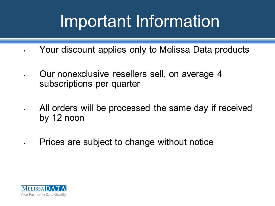 Important Information Your discount applies only to Melissa Data products Our nonexclusive resellers sell, on average 4 subscriptions per quarter All orders will be processed the same day if received by 12 noon Prices are subject to change without notice