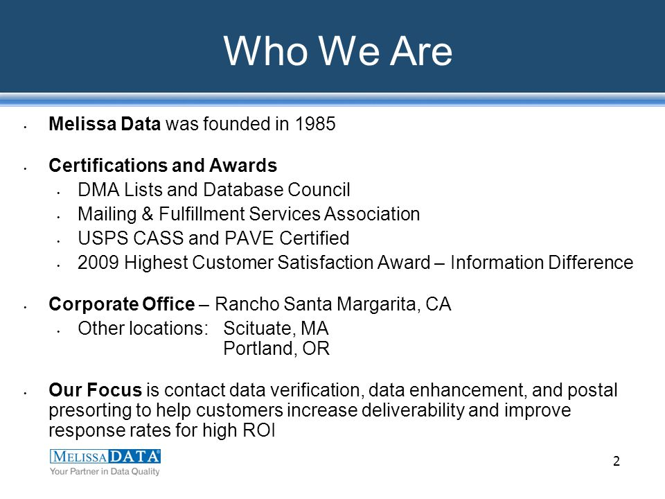 2 Who We Are Melissa Data was founded in 1985 Certifications and Awards DMA Lists and Database Council Mailing & Fulfillment Services Association USPS CASS and PAVE Certified 2009 Highest Customer Satisfaction Award – Information Difference Corporate Office – Rancho Santa Margarita, CA Other locations: Scituate, MA Portland, OR Our Focus is contact data verification, data enhancement, and postal presorting to help customers increase deliverability and improve response rates for high ROI