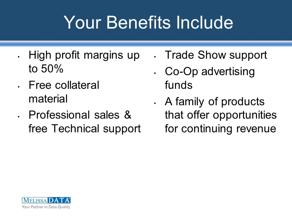 Your Benefits Include High profit margins up to 50% Free collateral material Professional sales & free Technical support Trade Show support Co-Op advertising funds A family of products that offer opportunities for continuing revenue