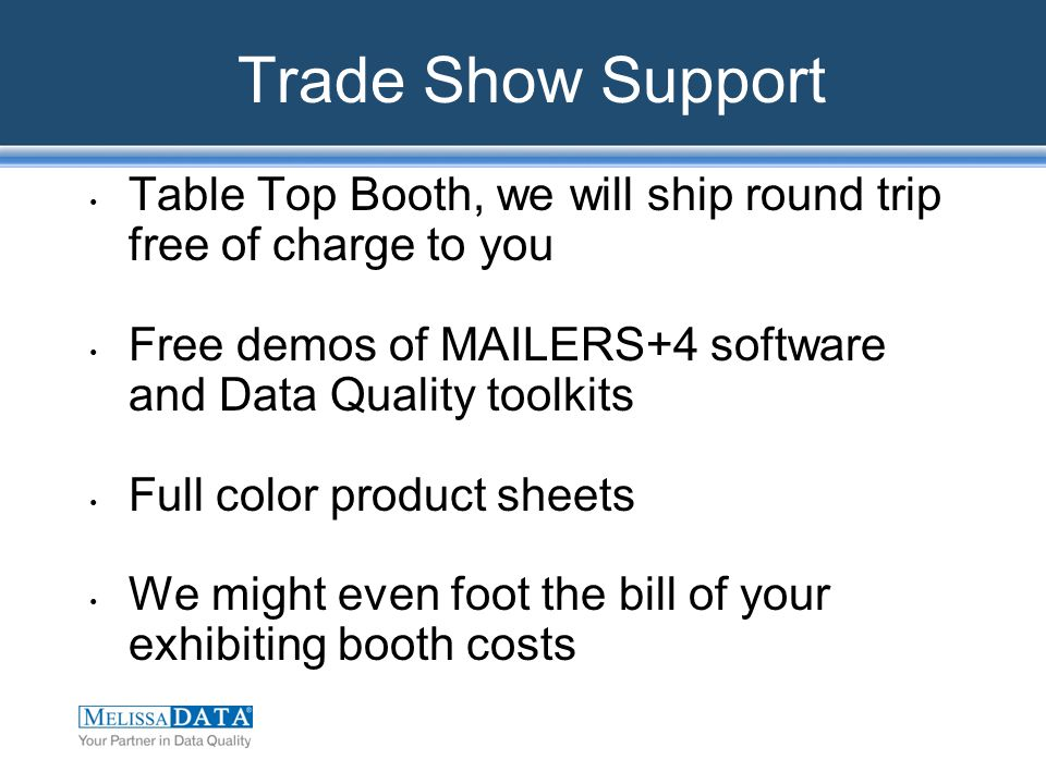 Trade Show Support Table Top Booth, we will ship round trip free of charge to you Free demos of MAILERS+4 software and Data Quality toolkits Full color product sheets We might even foot the bill of your exhibiting booth costs