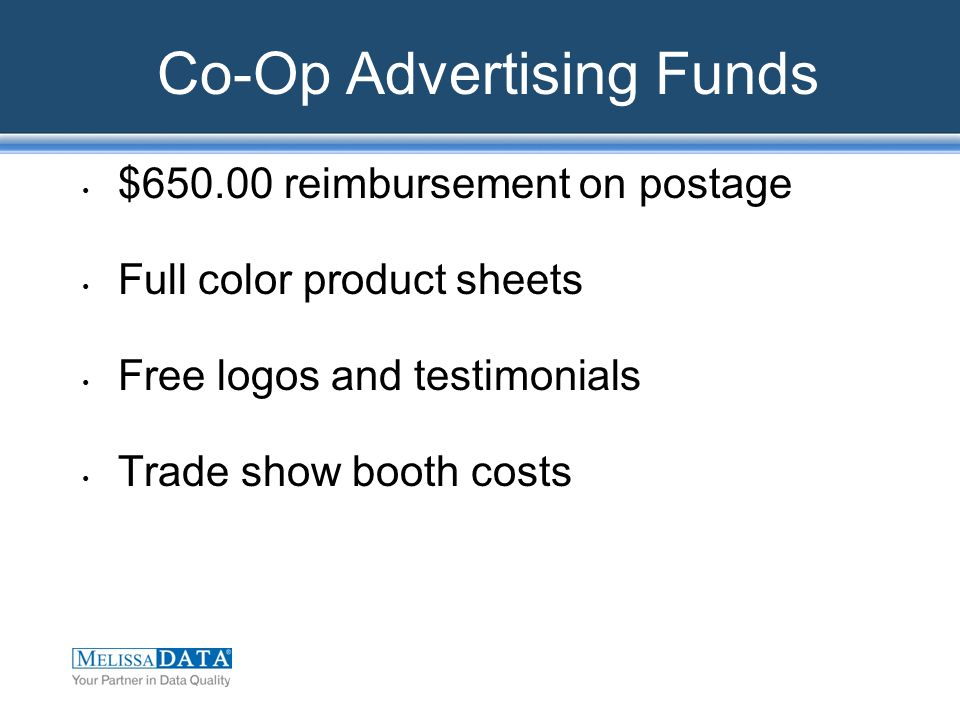 Co-Op Advertising Funds $650.00 reimbursement on postage Full color product sheets Free logos and testimonials Trade show booth costs