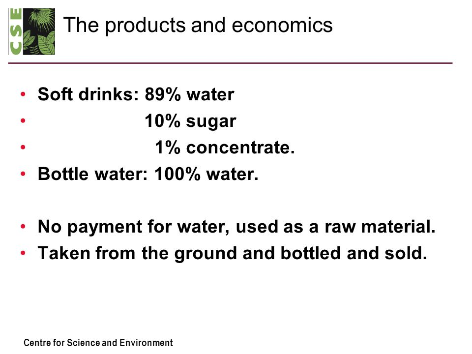 Centre for Science and Environment The products and economics Soft drinks: 89% water 10% sugar 1% concentrate.