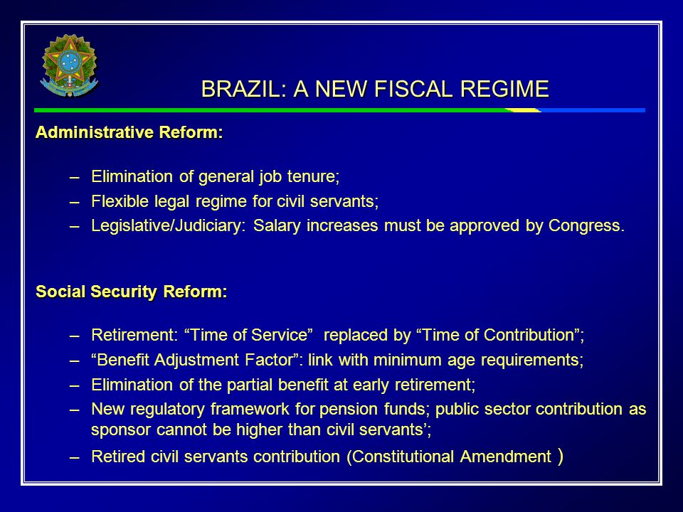 BRAZIL: A NEW FISCAL REGIME Administrative Reform: –Elimination of general job tenure; –Flexible legal regime for civil servants; –Legislative/Judiciary: Salary increases must be approved by Congress.