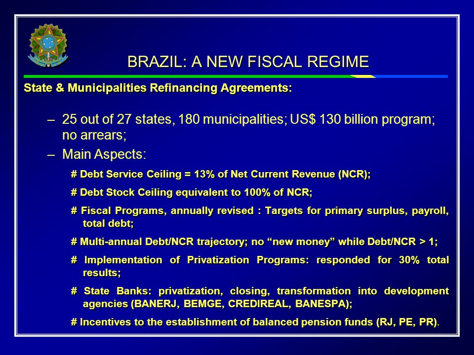 BRAZIL: A NEW FISCAL REGIME State & Municipalities Refinancing Agreements: –25 out of 27 states, 180 municipalities; US$ 130 billion program; no arrea
