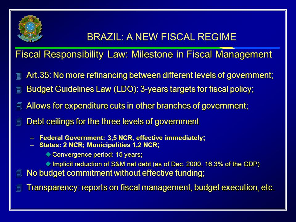 BRAZIL: A NEW FISCAL REGIME Fiscal Responsibility Law: Milestone in Fiscal Management 4Art.35: No more refinancing between different levels of government; 4Budget Guidelines Law (LDO): 3-years targets for fiscal policy; 4Allows for expenditure cuts in other branches of government; 4Debt ceilings for the three levels of government –Federal Government: 3,5 NCR, effective immediately ; –States: 2 NCR; Municipalities 1,2 NCR ; uConvergence period: 15 years; uImplicit reduction of S&M net debt (as of Dec.