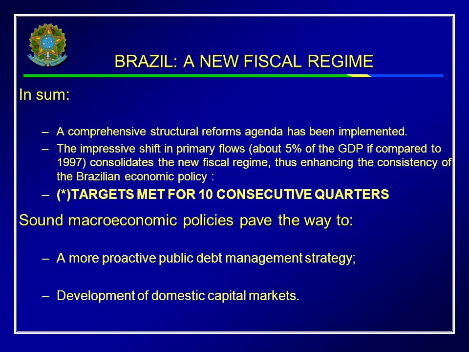 BRAZIL: A NEW FISCAL REGIME In sum: –A comprehensive structural reforms agenda has been implemented. –The impressive shift in primary flows (about 5%
