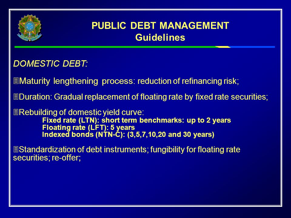 DOMESTIC DEBT:  Maturity lengthening process : reduction of refinancing risk;  Duration: Gradual replacement of floating rate by fixed rate securiti