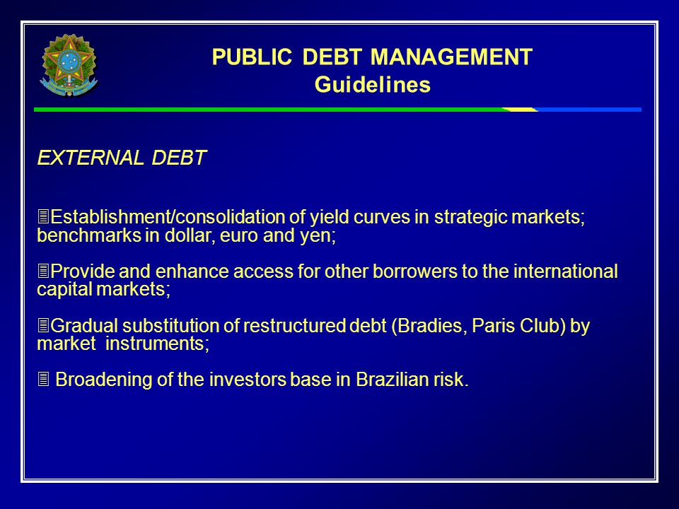 EXTERNAL DEBT  Establishment/consolidation of yield curves in strategic markets; benchmarks in dollar, euro and yen;  Provide and enhance access for other borrowers to the international capital markets;  Gradual substitution of restructured debt (Bradies, Paris Club) by market instruments;  Broadening of the investors base in Brazilian risk.