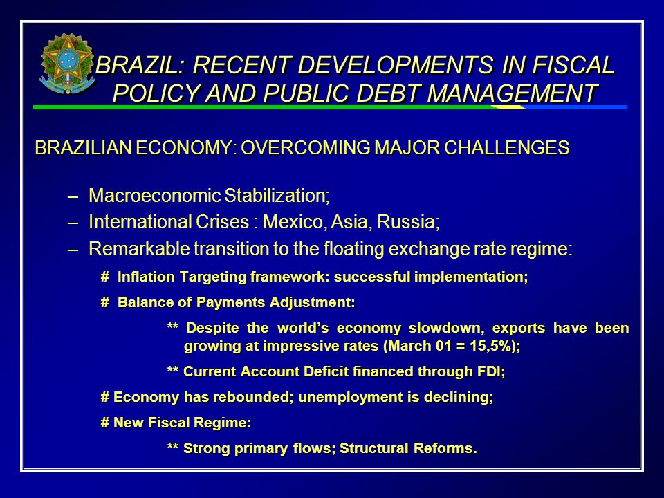 BRAZILIAN ECONOMY: OVERCOMING MAJOR CHALLENGES –Macroeconomic Stabilization; –International Crises : Mexico, Asia, Russia; –Remarkable transition to the floating exchange rate regime: # Inflation Targeting framework: successful implementation; # Balance of Payments Adjustment: ** Despite the world's economy slowdown, exports have been growing at impressive rates (March 01 = 15,5%); ** Current Account Deficit financed through FDI; # Economy has rebounded; unemployment is declining; # New Fiscal Regime: ** Strong primary flows; Structural Reforms.