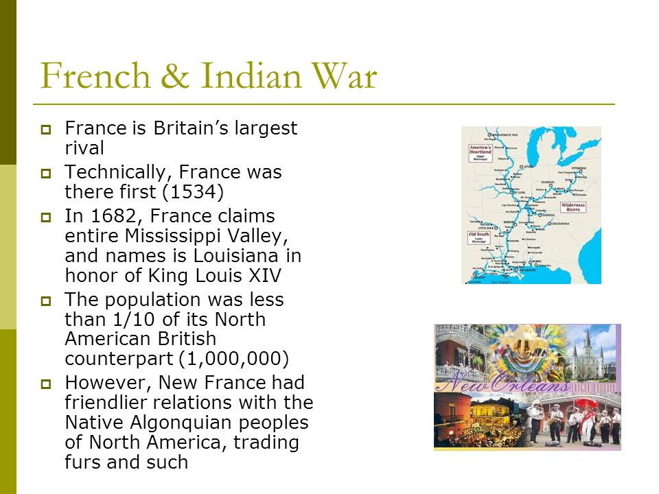 French & Indian War  France is Britain's largest rival  Technically, France was there first (1534)  In 1682, France claims entire Mississippi Valle
