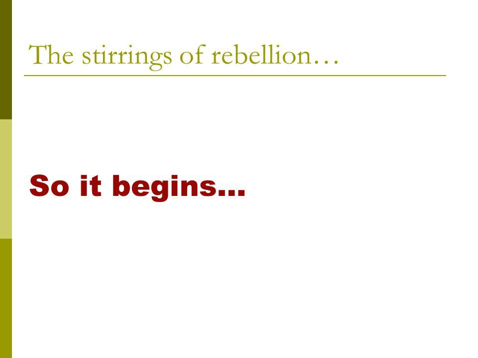The stirrings of rebellion… So it begins…