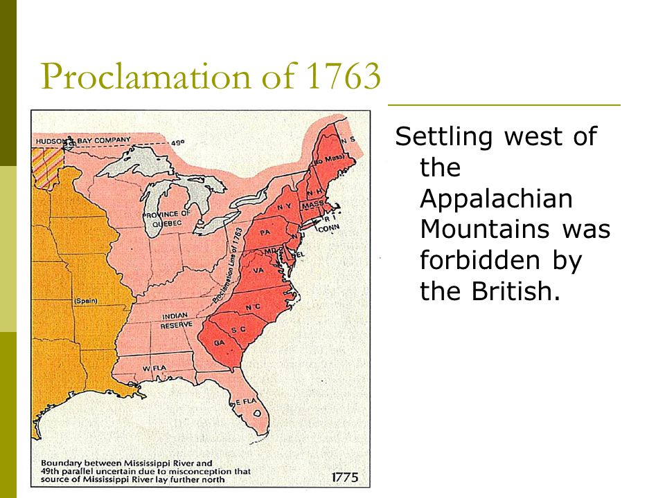 Proclamation of 1763 Settling west of the Appalachian Mountains was forbidden by the British.