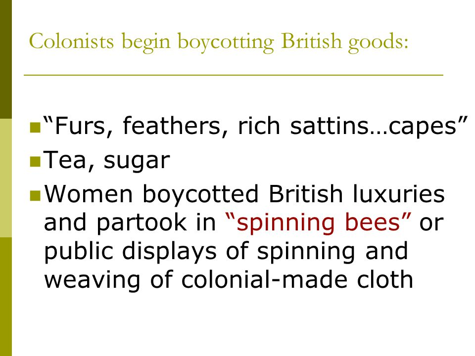 """Furs, feathers, rich sattins…capes"" Tea, sugar Women boycotted British luxuries and partook in ""spinning bees"" or public displays of spinning and wea"