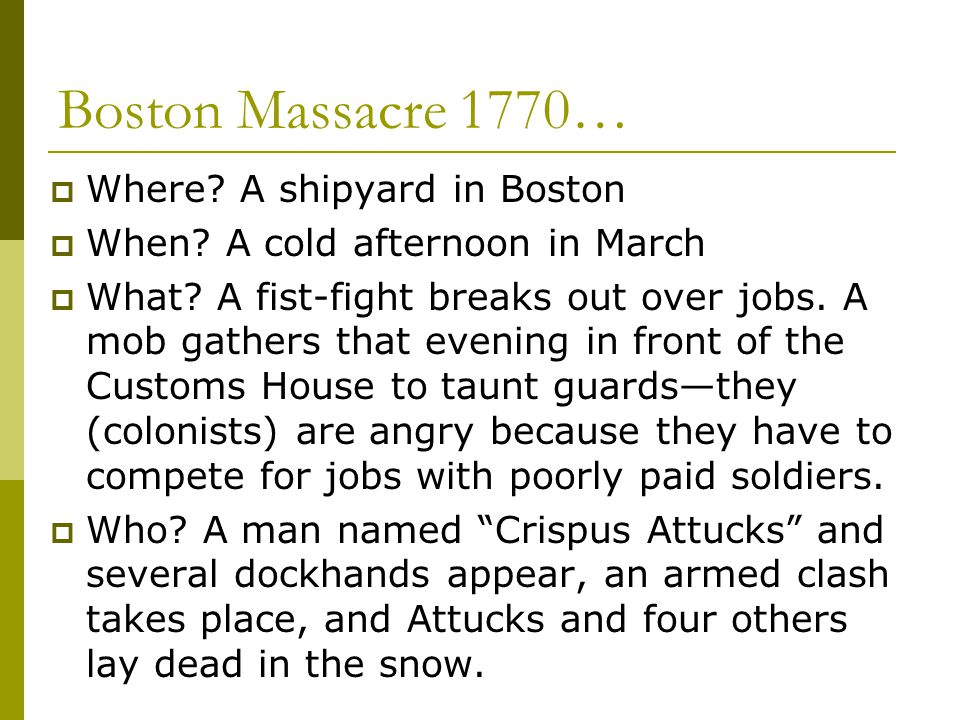 Boston Massacre 1770…  Where? A shipyard in Boston  When? A cold afternoon in March  What? A fist-fight breaks out over jobs. A mob gathers that ev