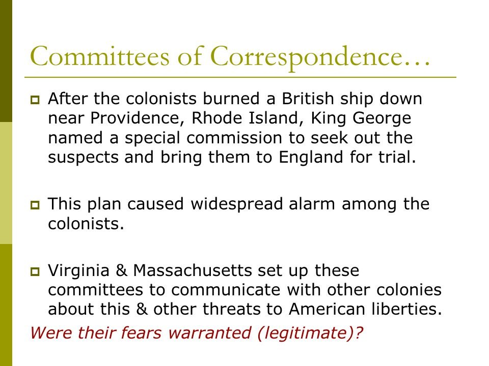 Committees of Correspondence…  After the colonists burned a British ship down near Providence, Rhode Island, King George named a special commission t