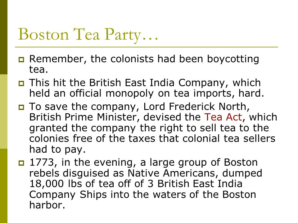 Boston Tea Party…  Remember, the colonists had been boycotting tea.  This hit the British East India Company, which held an official monopoly on tea