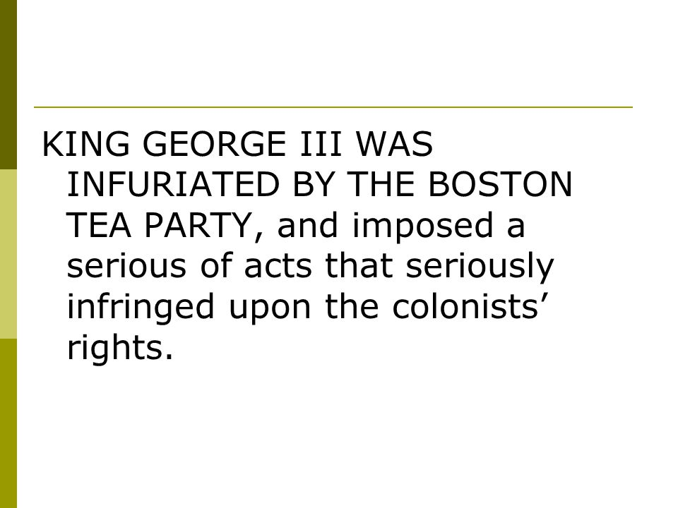 KING GEORGE III WAS INFURIATED BY THE BOSTON TEA PARTY, and imposed a serious of acts that seriously infringed upon the colonists' rights.