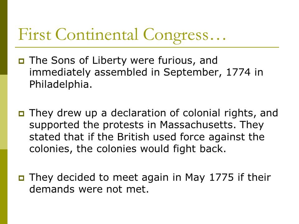First Continental Congress…  The Sons of Liberty were furious, and immediately assembled in September, 1774 in Philadelphia.  They drew up a declara