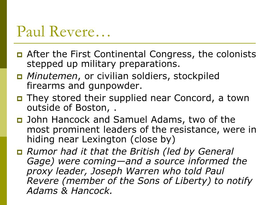 Paul Revere…  After the First Continental Congress, the colonists stepped up military preparations.  Minutemen, or civilian soldiers, stockpiled fir
