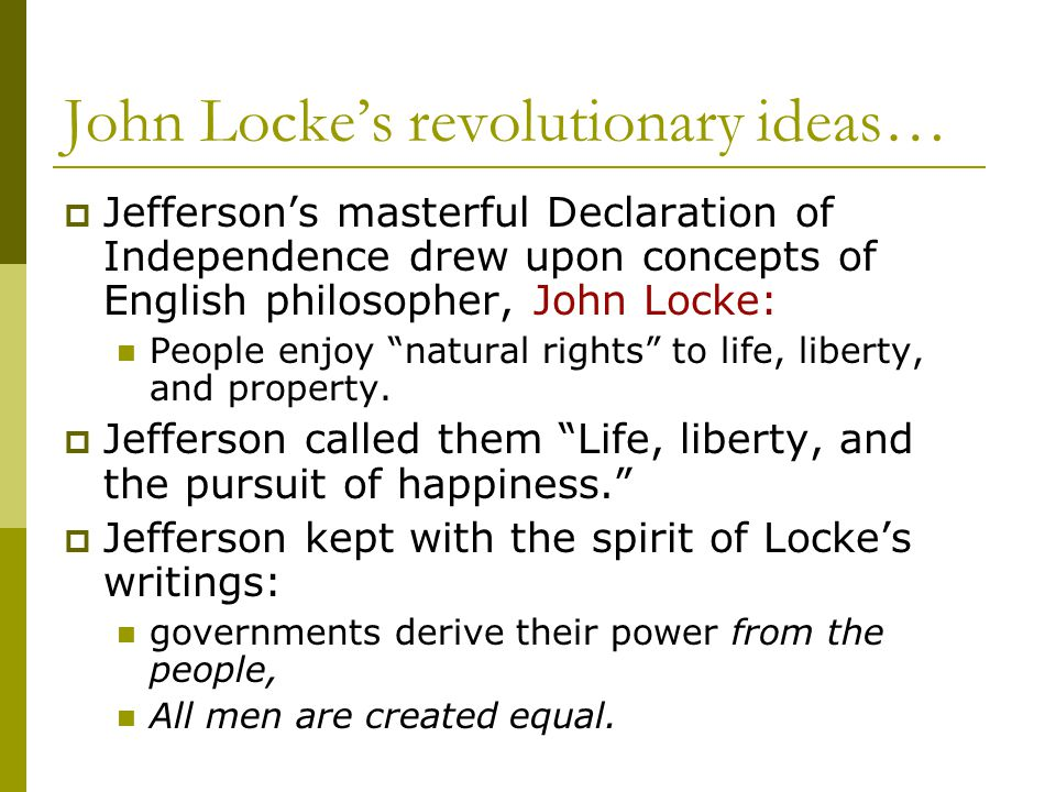 John Locke's revolutionary ideas…  Jefferson's masterful Declaration of Independence drew upon concepts of English philosopher, John Locke: People en