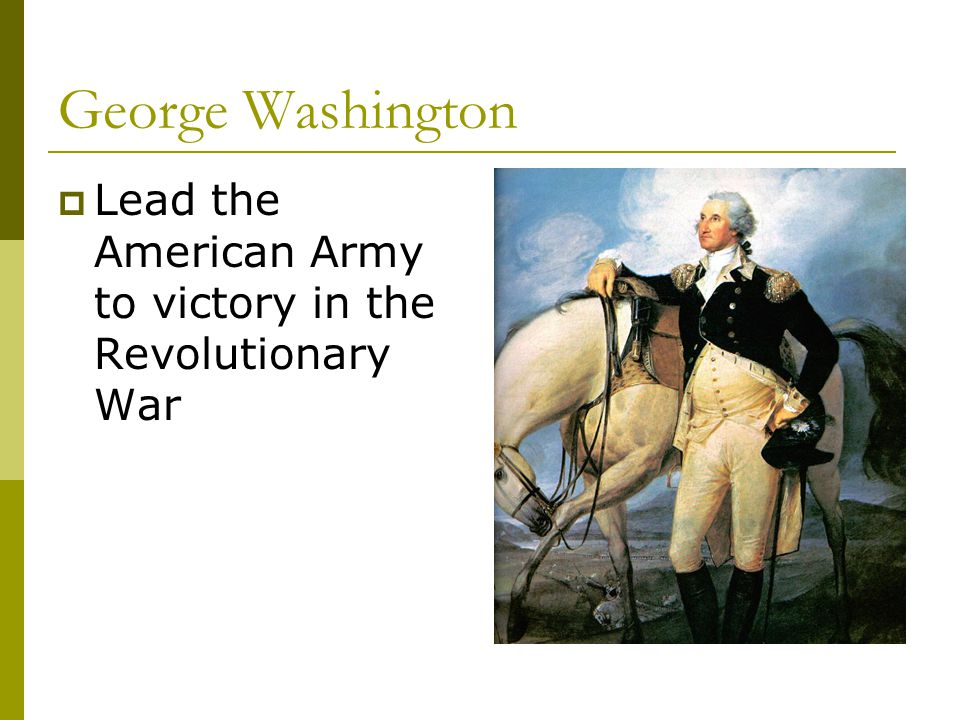 George Washington  Lead the American Army to victory in the Revolutionary War