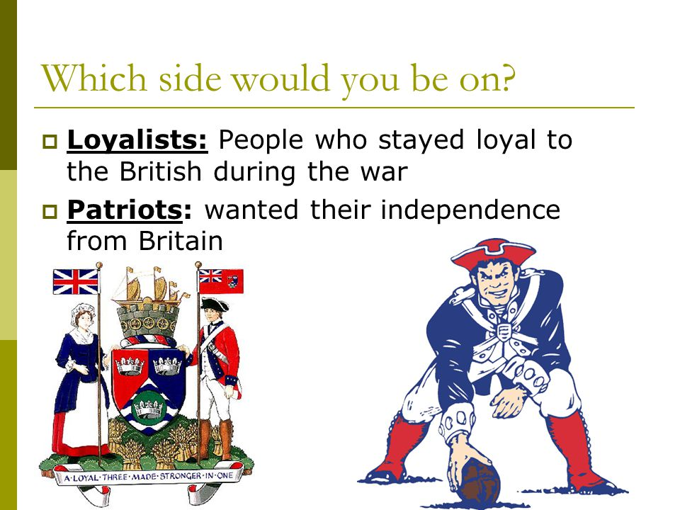 Which side would you be on?  Loyalists: People who stayed loyal to the British during the war  Patriots: wanted their independence from Britain