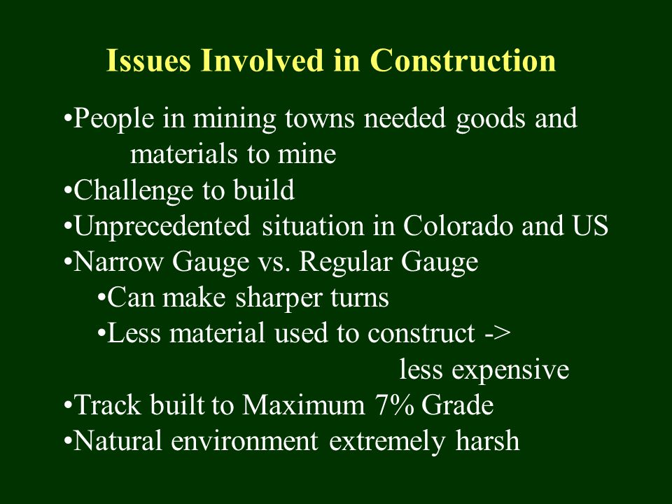 Issues Involved in Construction People in mining towns needed goods and materials to mine Challenge to build Unprecedented situation in Colorado and US Narrow Gauge vs.