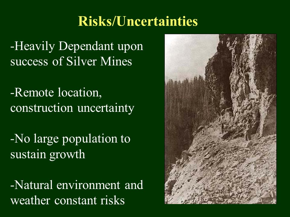 Risks/Uncertainties -Heavily Dependant upon success of Silver Mines -Remote location, construction uncertainty -No large population to sustain growth -Natural environment and weather constant risks