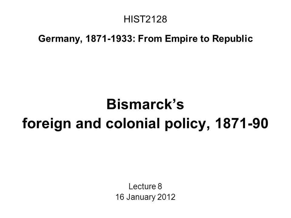 HIST2128 Germany, 1871-1933: From Empire to Republic Bismarck's foreign and colonial policy, 1871-90 Lecture 8 16 January 2012