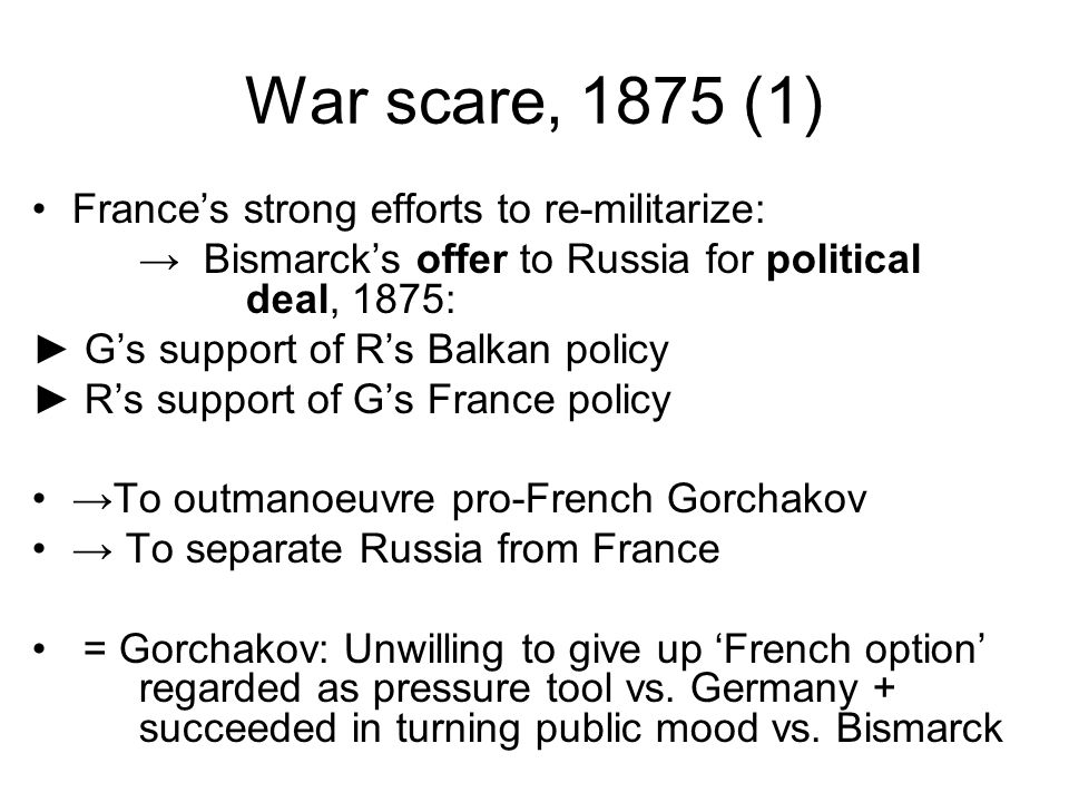 War scare, 1875 (1) France's strong efforts to re-militarize: → Bismarck's offer to Russia for political deal, 1875: ► G's support of R's Balkan policy ► R's support of G's France policy →To outmanoeuvre pro-French Gorchakov → To separate Russia from France = Gorchakov: Unwilling to give up 'French option' regarded as pressure tool vs.