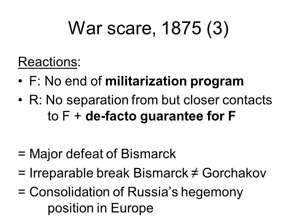 War scare, 1875 (3) Reactions: F: No end of militarization program R: No separation from but closer contacts to F + de-facto guarantee for F = Major defeat of Bismarck = Irreparable break Bismarck ≠ Gorchakov = Consolidation of Russia's hegemony position in Europe