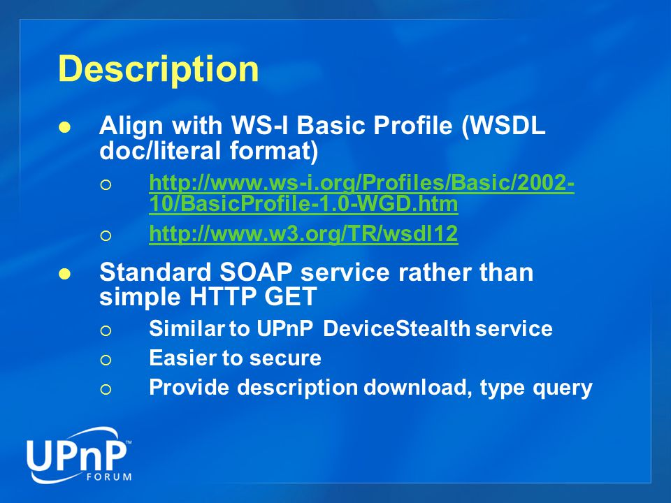 Description Align with WS-I Basic Profile (WSDL doc/literal format)  http://www.ws-i.org/Profiles/Basic/2002- 10/BasicProfile-1.0-WGD.htm http://www.ws-i.org/Profiles/Basic/2002- 10/BasicProfile-1.0-WGD.htm  http://www.w3.org/TR/wsdl12 http://www.w3.org/TR/wsdl12 Standard SOAP service rather than simple HTTP GET  Similar to UPnP DeviceStealth service  Easier to secure  Provide description download, type query
