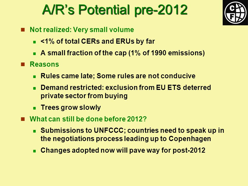 A/R's Potential pre-2012 Not realized: Very small volume <1% of total CERs and ERUs by far A small fraction of the cap (1% of 1990 emissions) Reasons Rules came late; Some rules are not conducive Demand restricted: exclusion from EU ETS deterred private sector from buying Trees grow slowly What can still be done before 2012.