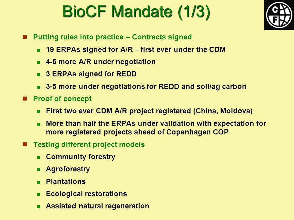 BioCF Mandate (1/3) Putting rules into practice – Contracts signed 19 ERPAs signed for A/R – first ever under the CDM 4-5 more A/R under negotiation 3 ERPAs signed for REDD 3-5 more under negotiations for REDD and soil/ag carbon Proof of concept First two ever CDM A/R project registered (China, Moldova) More than half the ERPAs under validation with expectation for more registered projects ahead of Copenhagen COP Testing different project models Community forestry Agroforestry Plantations Ecological restorations Assisted natural regeneration
