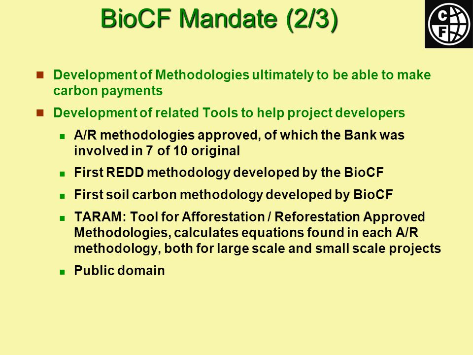 BioCF Mandate (2/3) Development of Methodologies ultimately to be able to make carbon payments Development of related Tools to help project developers A/R methodologies approved, of which the Bank was involved in 7 of 10 original First REDD methodology developed by the BioCF First soil carbon methodology developed by BioCF TARAM: Tool for Afforestation / Reforestation Approved Methodologies, calculates equations found in each A/R methodology, both for large scale and small scale projects Public domain