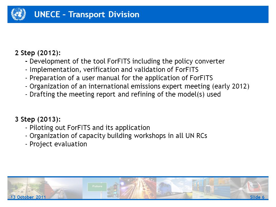 UNECE – Transport Division Slide 613 October 2011 2 Step (2012): - Development of the tool ForFITS including the policy converter - Implementation, verification and validation of ForFITS - Preparation of a user manual for the application of ForFITS - Organization of an international emissions expert meeting (early 2012) - Drafting the meeting report and refining of the model(s) used 3 Step (2013): - Piloting out ForFITS and its application - Organization of capacity building workshops in all UN RCs - Project evaluation
