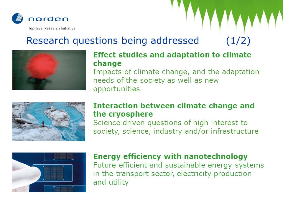 Research questions being addressed (1/2) Effect studies and adaptation to climate change Impacts of climate change, and the adaptation needs of the society as well as new opportunities Interaction between climate change and the cryosphere Science driven questions of high interest to society, science, industry and/or infrastructure Energy efficiency with nanotechnology Future efficient and sustainable energy systems in the transport sector, electricity production and utility