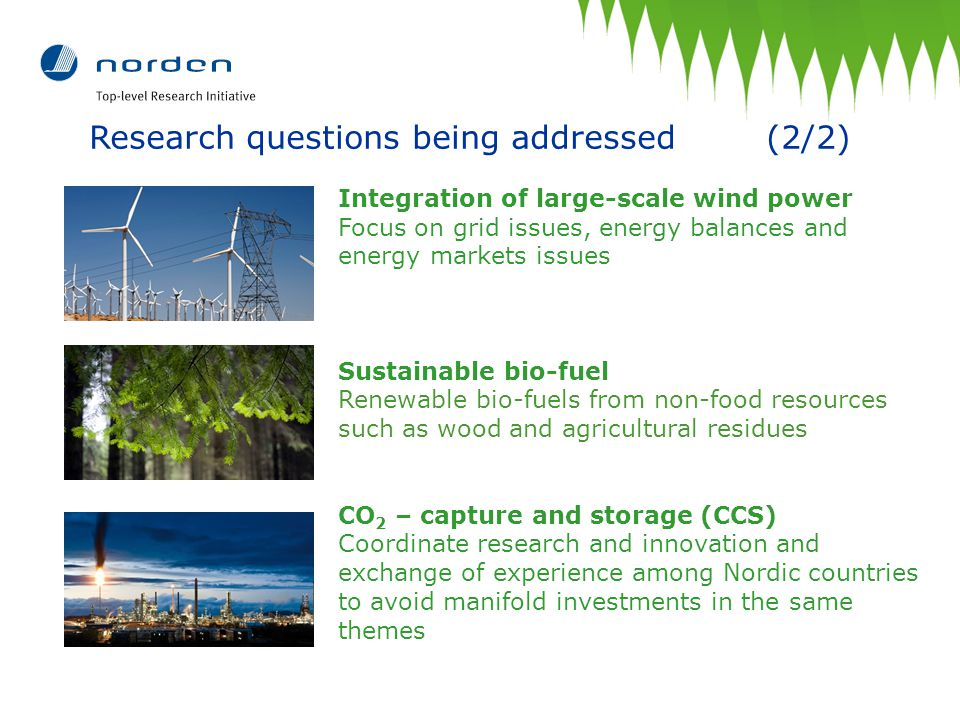 Research questions being addressed (2/2) Integration of large-scale wind power Focus on grid issues, energy balances and energy markets issues Sustainable bio-fuel Renewable bio-fuels from non-food resources such as wood and agricultural residues CO 2 – capture and storage (CCS) Coordinate research and innovation and exchange of experience among Nordic countries to avoid manifold investments in the same themes