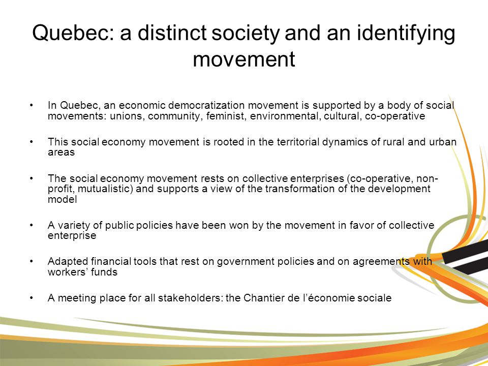 Quebec: a distinct society and an identifying movement In Quebec, an economic democratization movement is supported by a body of social movements: unions, community, feminist, environmental, cultural, co-operative This social economy movement is rooted in the territorial dynamics of rural and urban areas The social economy movement rests on collective enterprises (co-operative, non- profit, mutualistic) and supports a view of the transformation of the development model A variety of public policies have been won by the movement in favor of collective enterprise Adapted financial tools that rest on government policies and on agreements with workers' funds A meeting place for all stakeholders: the Chantier de l'économie sociale