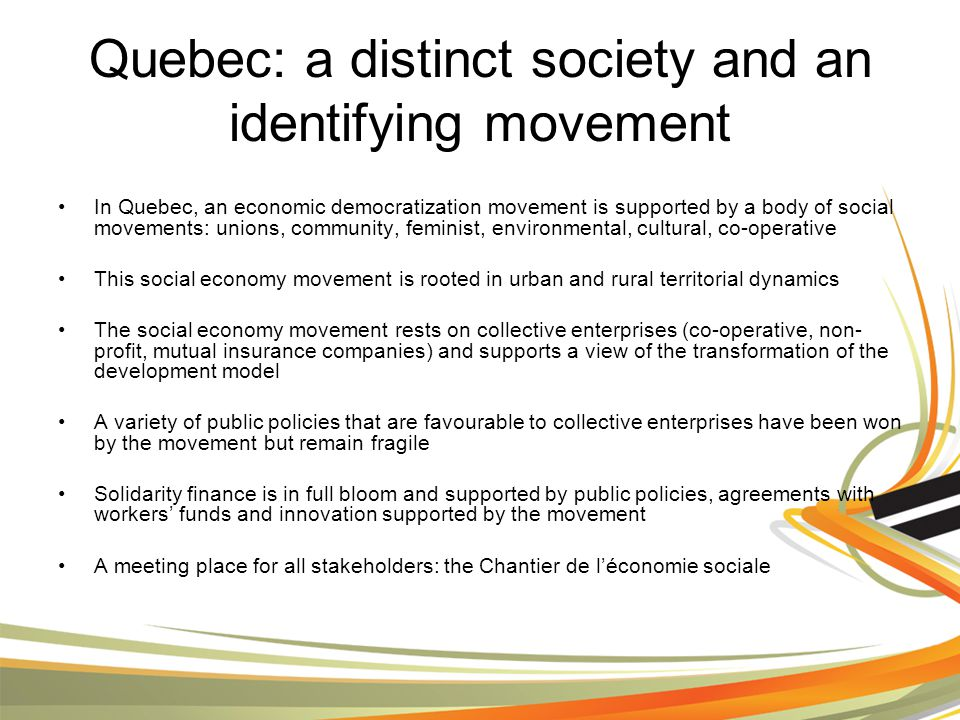 Quebec: a distinct society and an identifying movement In Quebec, an economic democratization movement is supported by a body of social movements: unions, community, feminist, environmental, cultural, co-operative This social economy movement is rooted in urban and rural territorial dynamics The social economy movement rests on collective enterprises (co-operative, non- profit, mutual insurance companies) and supports a view of the transformation of the development model A variety of public policies that are favourable to collective enterprises have been won by the movement but remain fragile Solidarity finance is in full bloom and supported by public policies, agreements with workers' funds and innovation supported by the movement A meeting place for all stakeholders: the Chantier de l'économie sociale