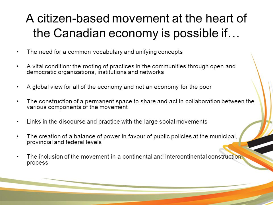 A citizen-based movement at the heart of the Canadian economy is possible if… The need for a common vocabulary and unifying concepts A vital condition: the rooting of practices in the communities through open and democratic organizations, institutions and networks A global view for all of the economy and not an economy for the poor The construction of a permanent space to share and act in collaboration between the various components of the movement Links in the discourse and practice with the large social movements The creation of a balance of power in favour of public policies at the municipal, provincial and federal levels The inclusion of the movement in a continental and intercontinental construction process