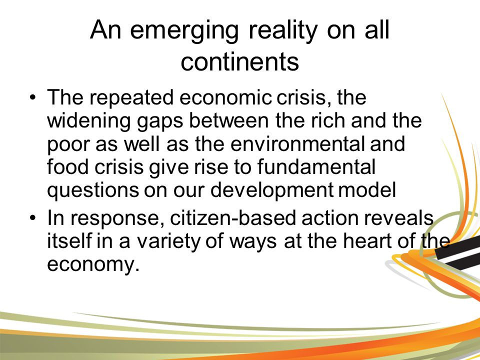 An emerging reality on all continents The repeated economic crisis, the widening gaps between the rich and the poor as well as the environmental and food crisis give rise to fundamental questions on our development model In response, citizen-based action reveals itself in a variety of ways at the heart of the economy.