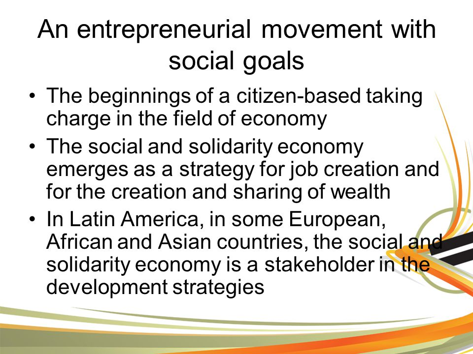 An entrepreneurial movement with social goals The beginnings of a citizen-based taking charge in the field of economy The social and solidarity economy emerges as a strategy for job creation and for the creation and sharing of wealth In Latin America, in some European, African and Asian countries, the social and solidarity economy is a stakeholder in the development strategies