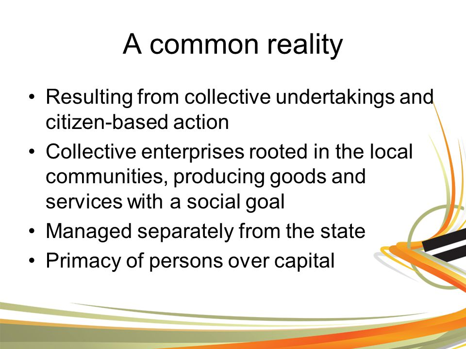 A common reality Resulting from collective undertakings and citizen-based action Collective enterprises rooted in the local communities, producing goods and services with a social goal Managed separately from the state Primacy of persons over capital