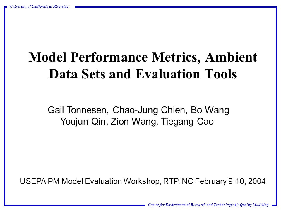 Center for Environmental Research and Technology/Air Quality Modeling University of California at Riverside Model Performance Metrics, Ambient Data Sets and Evaluation Tools USEPA PM Model Evaluation Workshop, RTP, NC February 9-10, 2004 Gail Tonnesen, Chao-Jung Chien, Bo Wang Youjun Qin, Zion Wang, Tiegang Cao
