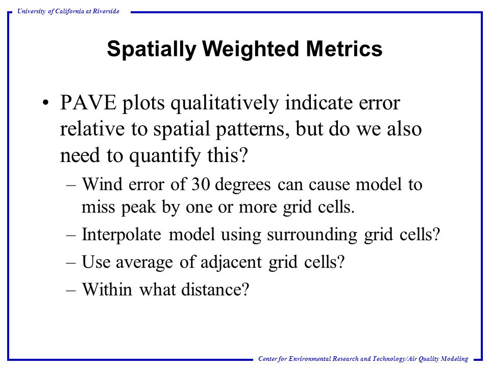 Center for Environmental Research and Technology/Air Quality Modeling University of California at Riverside Spatially Weighted Metrics PAVE plots qualitatively indicate error relative to spatial patterns, but do we also need to quantify this.