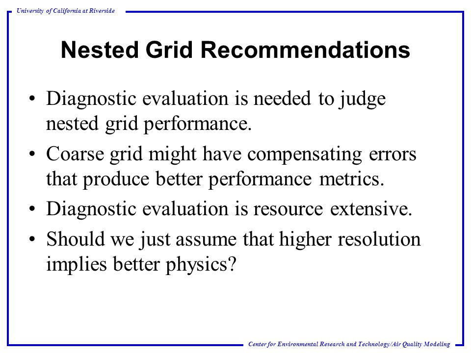 Center for Environmental Research and Technology/Air Quality Modeling University of California at Riverside Nested Grid Recommendations Diagnostic evaluation is needed to judge nested grid performance.