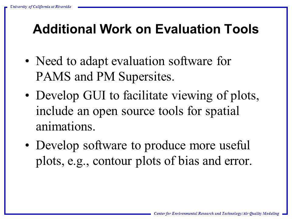 Center for Environmental Research and Technology/Air Quality Modeling University of California at Riverside Additional Work on Evaluation Tools Need to adapt evaluation software for PAMS and PM Supersites.