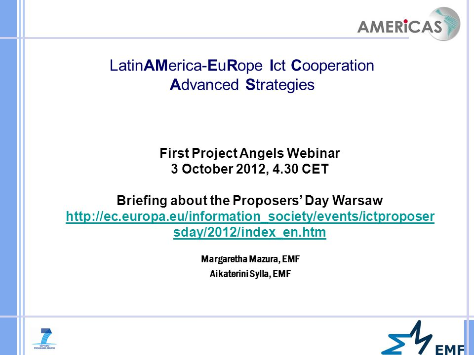 Margaretha Mazura, EMF Aikaterini Sylla, EMF LatinAMerica-EuRope Ict Cooperation Advanced Strategies First Project Angels Webinar 3 October 2012, 4.30 CET Briefing about the Proposers' Day Warsaw http://ec.europa.eu/information_society/events/ictproposer sday/2012/index_en.htm